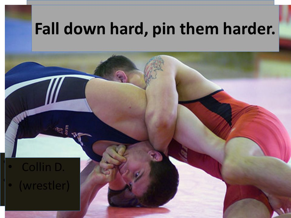 Fall down hard, pin them harder. Collin D. (wrestler) Fall down hard, pin them harder.