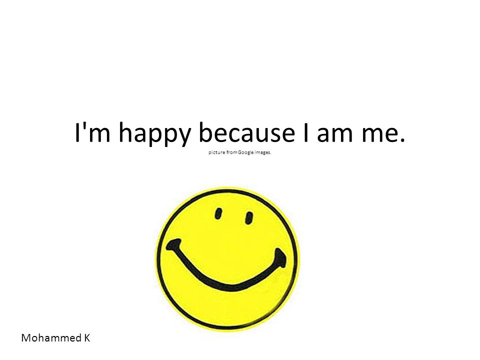 I m happy because I am me. picture from Google images. Mohammed K