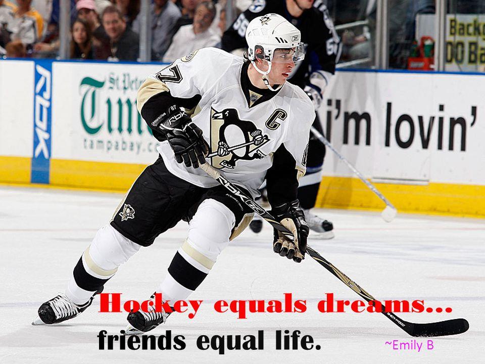 Hockey equals dreams… friends equal life. ~Emily B