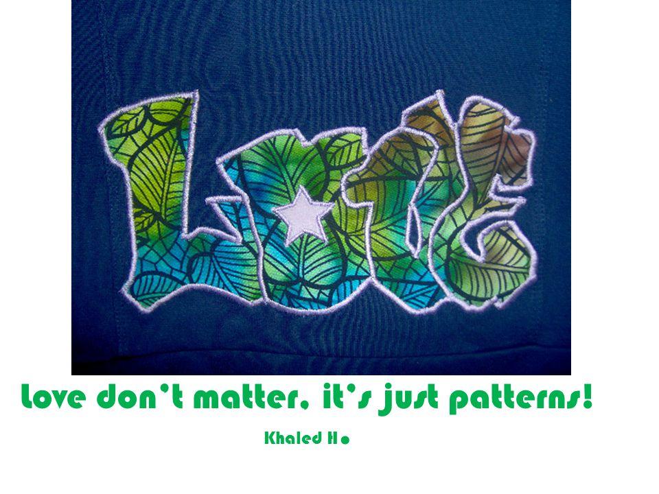 Love dont matter, its just patterns! Khaled H.
