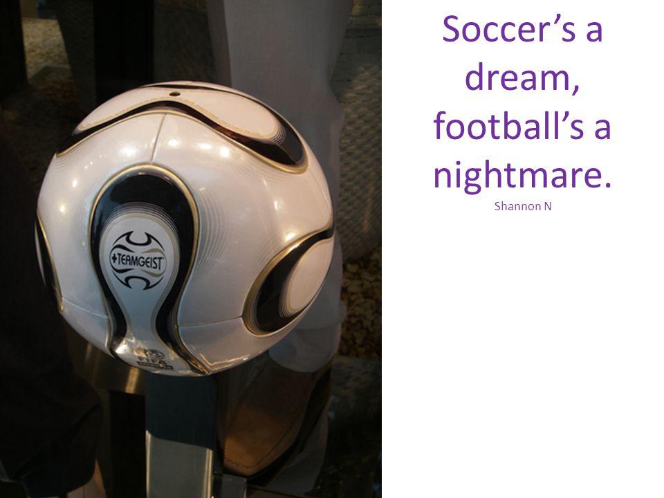 Soccers a dream, footballs a nightmare. Shannon N