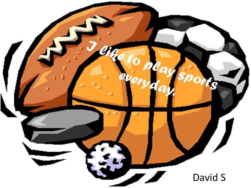 I like to play sports everyday. David S