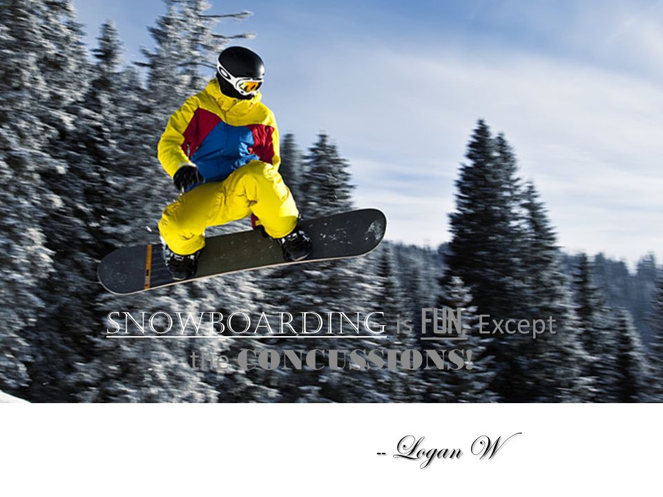 Except Snowboarding is FUN, Except the CONCUSSIONS! -- Logan W