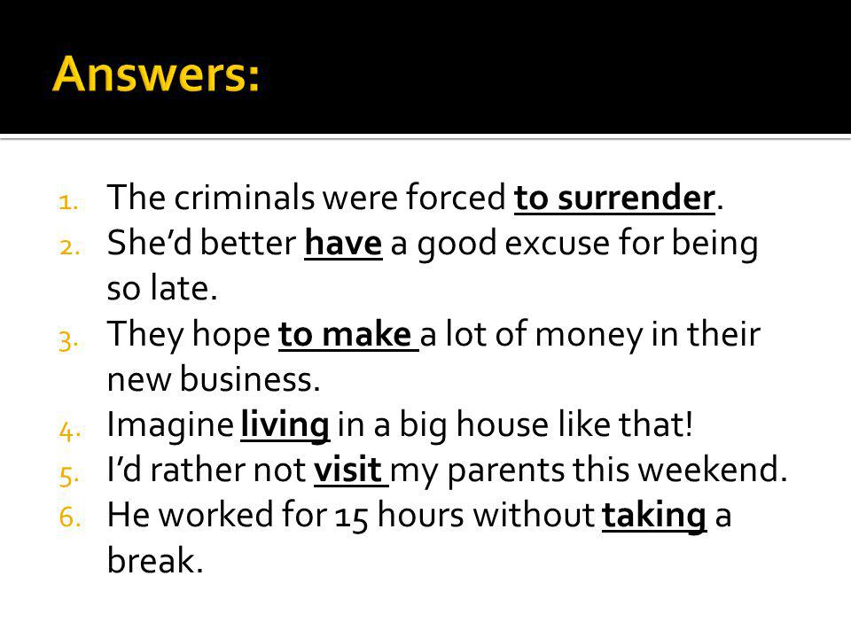 1. The criminals were forced to surrender. 2. Shed better have a good excuse for being so late.