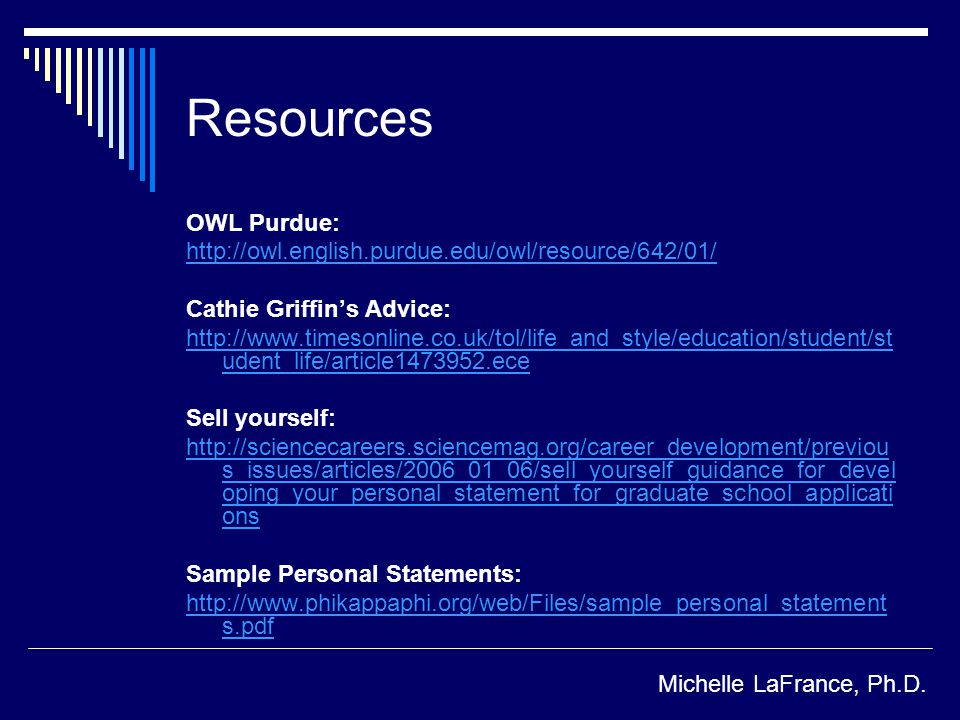 Resources OWL Purdue:   Cathie Griffins Advice:   udent_life/article ece Sell yourself:   s_issues/articles/2006_01_06/sell_yourself_guidance_for_devel oping_your_personal_statement_for_graduate_school_applicati ons Sample Personal Statements:   s.pdf Michelle LaFrance, Ph.D.
