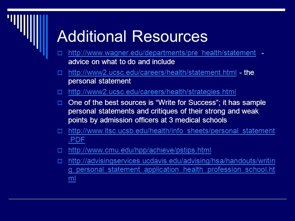 Additional Resources   - advice on what to do and include the personal statement     One of the best sources is Write for Success; it has sample personal statements and critiques of their strong and weak points by admission officers at 3 medical schools g_personal_statement_application_health_profession_school.ht ml   g_personal_statement_application_health_profession_school.ht ml