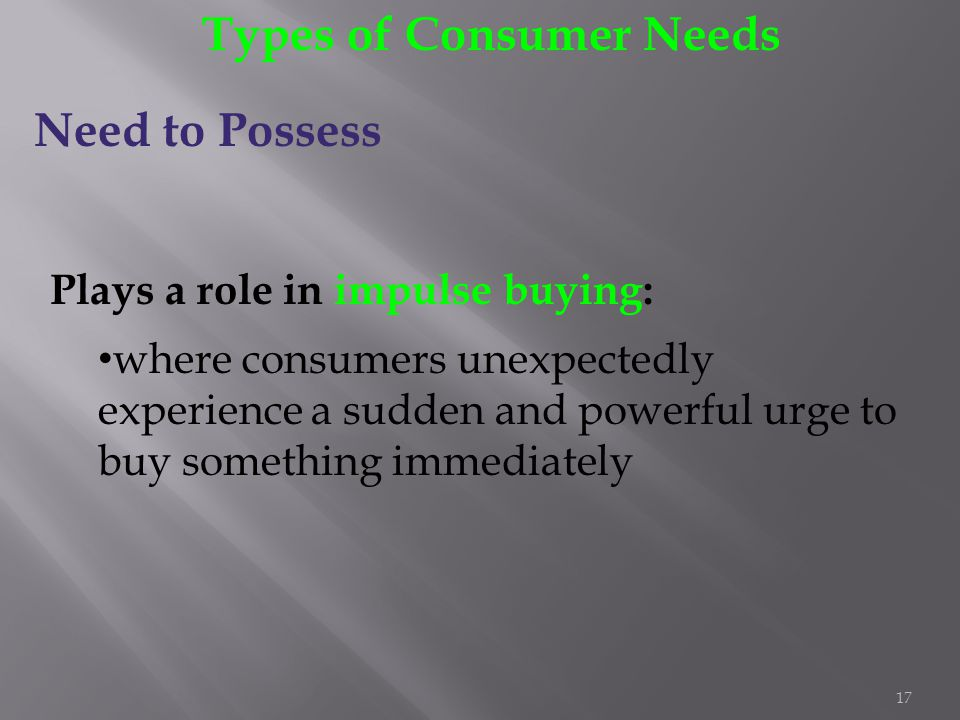 17 Types of Consumer Needs Need to Possess Plays a role in impulse buying: where consumers unexpectedly experience a sudden and powerful urge to buy s