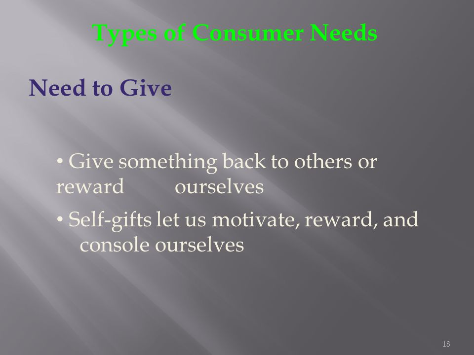 18 Types of Consumer Needs Need to Give Give something back to others or reward ourselves Self-gifts let us motivate, reward, and console ourselves