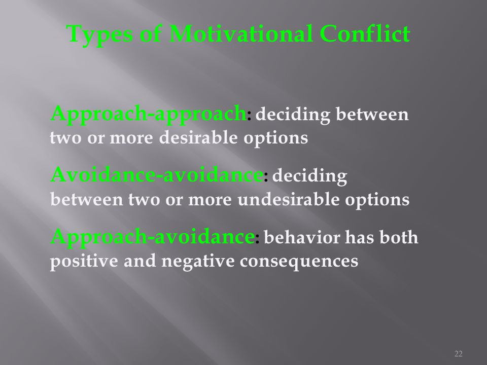 22 Types of Motivational Conflict Approach-approach : deciding between two or more desirable options Avoidance-avoidance : deciding between two or mor