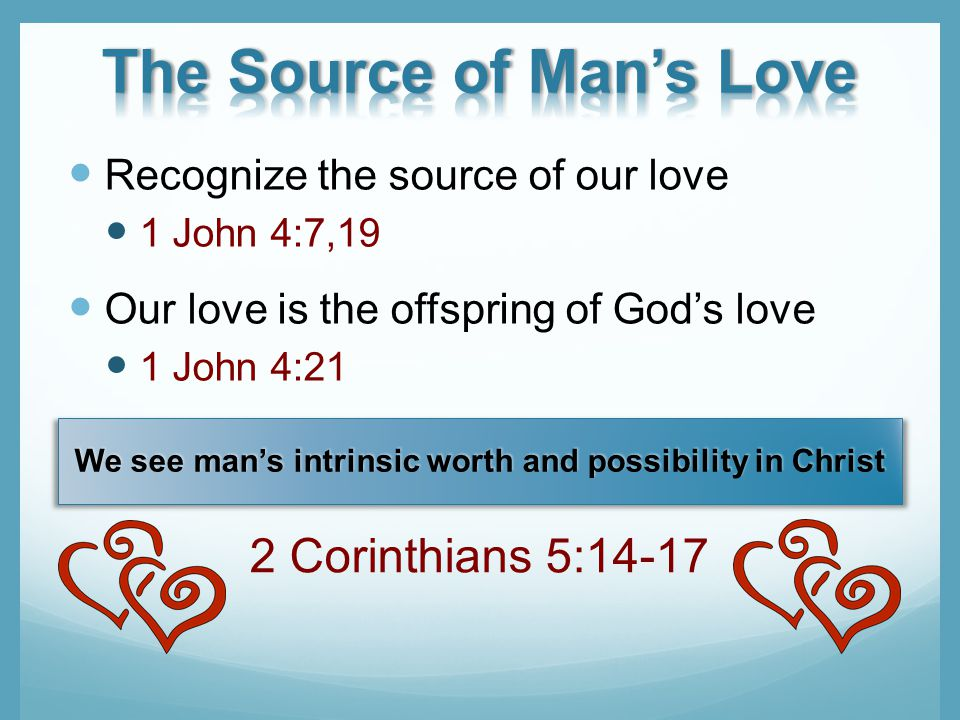 Recognize the source of our love 1 John 4:7,19 Our love is the offspring of Gods love 1 John 4:21 We see mans intrinsic worth and possibility in Christ 2 Corinthians 5:14-17