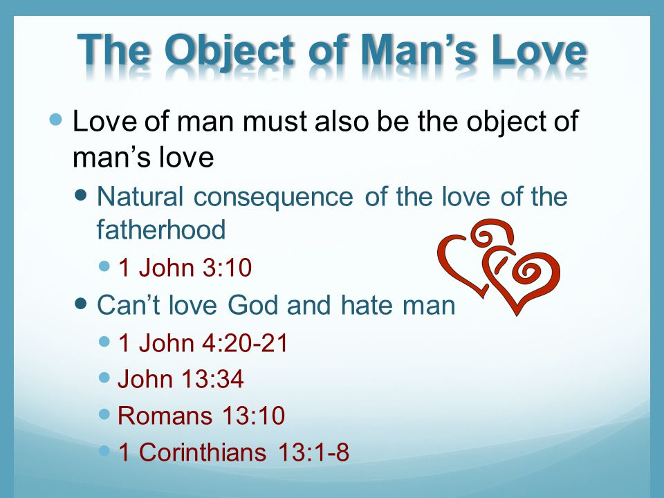 Love of man must also be the object of mans love Natural consequence of the love of the fatherhood 1 John 3:10 Cant love God and hate man 1 John 4:20-21 John 13:34 Romans 13:10 1 Corinthians 13:1-8