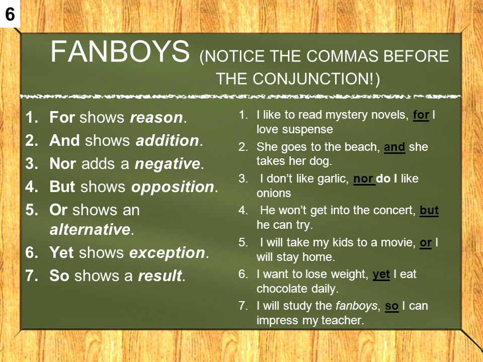 FANBOYS (NOTICE THE COMMAS BEFORE THE CONJUNCTION!) 1.For shows reason. 2.And shows addition. 3.Nor adds a negative. 4.But shows opposition. 5.Or show