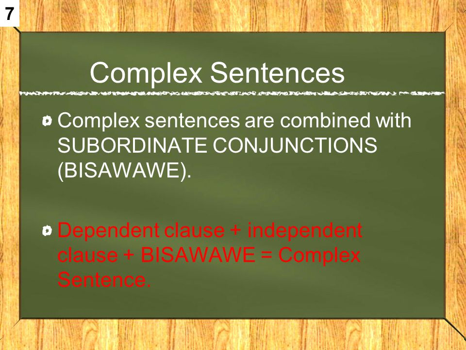 Complex Sentences Complex sentences are combined with SUBORDINATE CONJUNCTIONS (BISAWAWE). Dependent clause + independent clause + BISAWAWE = Complex