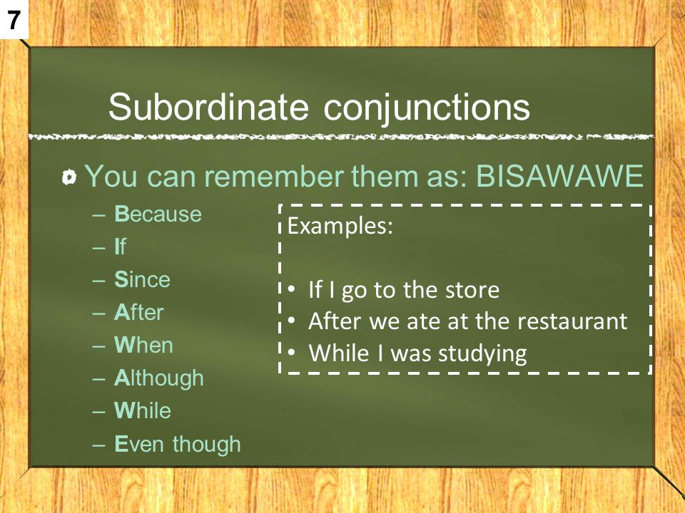 Subordinate conjunctions You can remember them as: BISAWAWE –Because –If –Since –After –When –Although –While –Even though Examples: If I go to the st