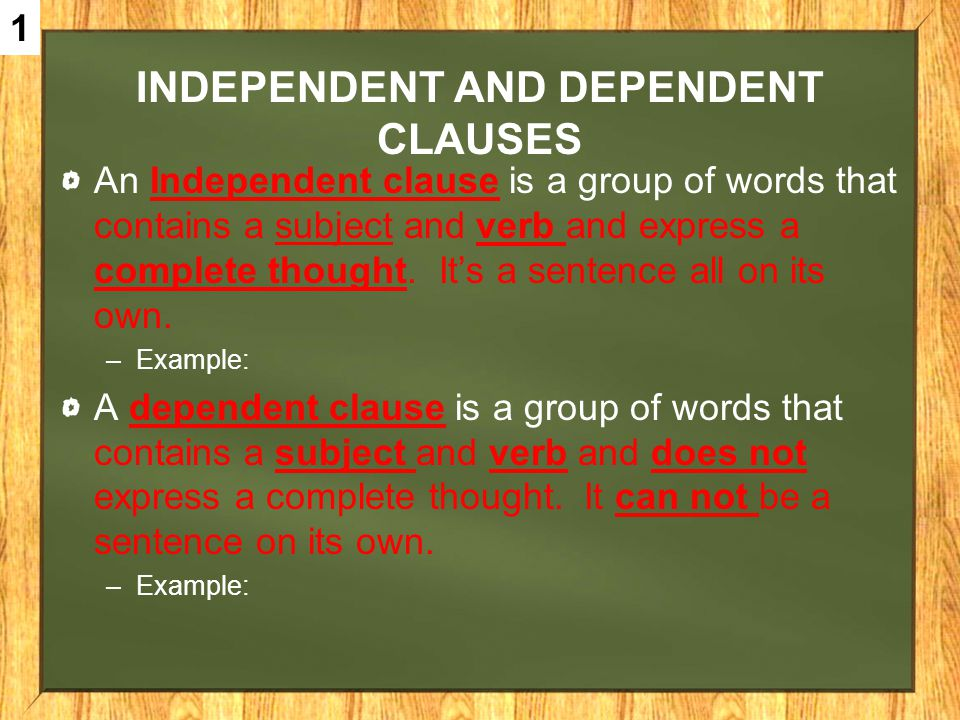 INDEPENDENT AND DEPENDENT CLAUSES An Independent clause is a group of words that contains a subject and verb and express a complete thought. Its a sen
