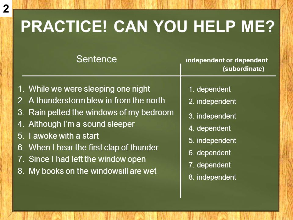 PRACTICE! CAN YOU HELP ME? Sentence independent or dependent (subordinate) 1.While we were sleeping one night 2.A thunderstorm blew in from the north