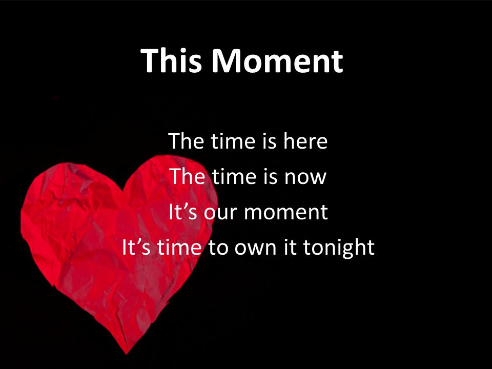 This Moment The time is here The time is now Its our moment Its time to own it tonight