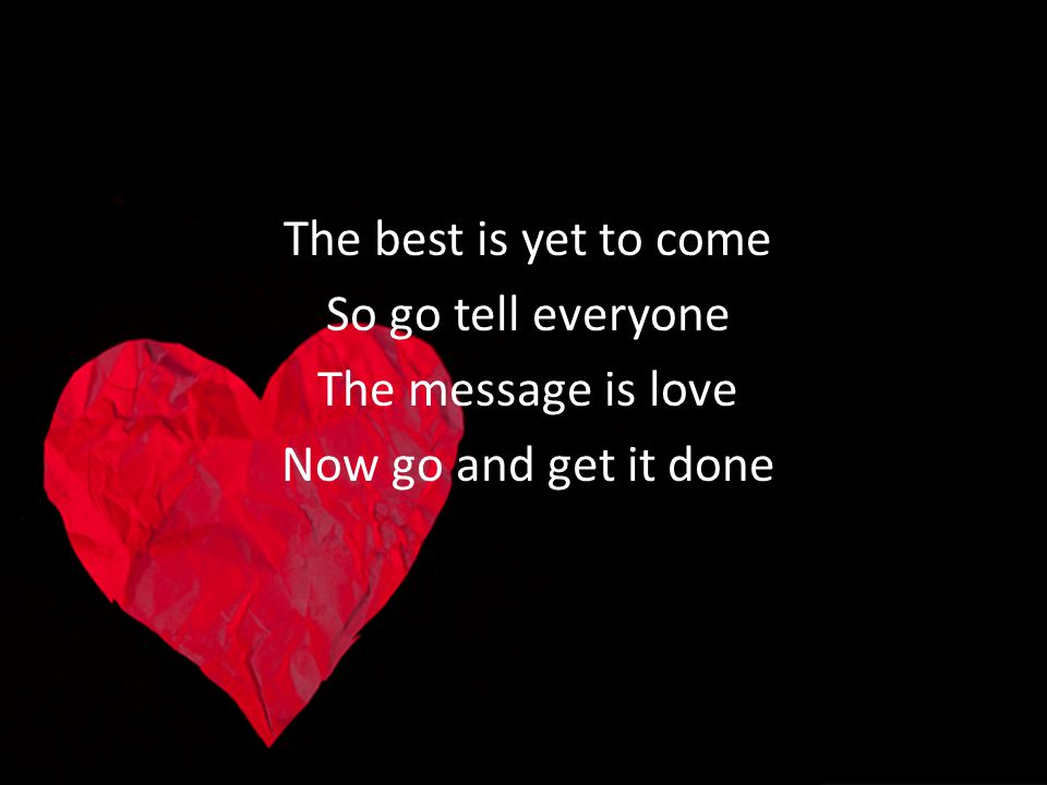 The best is yet to come So go tell everyone The message is love Now go and get it done