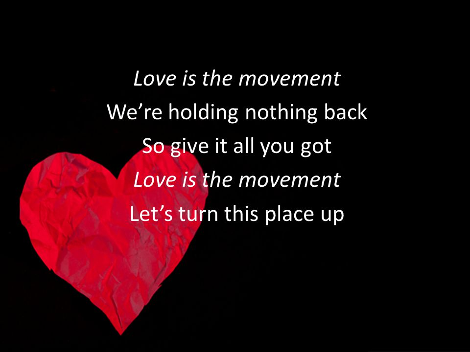Love is the movement Were holding nothing back So give it all you got Love is the movement Lets turn this place up