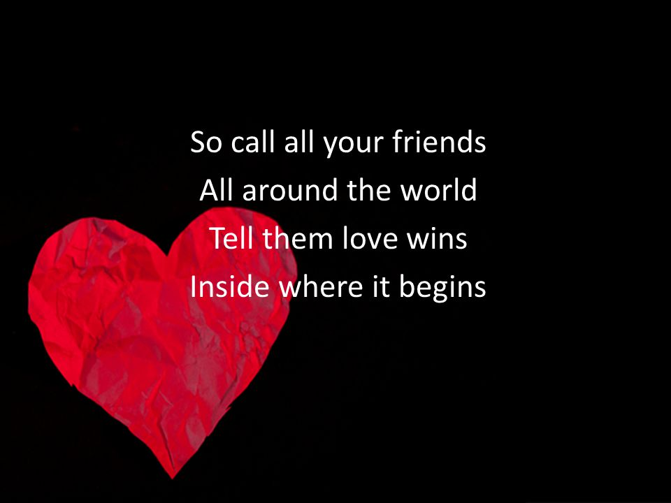 So call all your friends All around the world Tell them love wins Inside where it begins