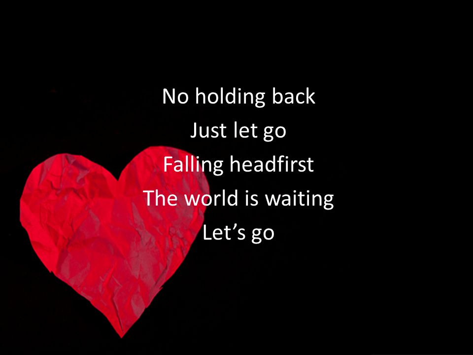 No holding back Just let go Falling headfirst The world is waiting Lets go