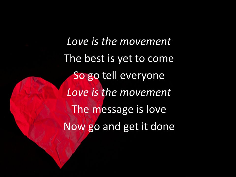 Love is the movement The best is yet to come So go tell everyone Love is the movement The message is love Now go and get it done