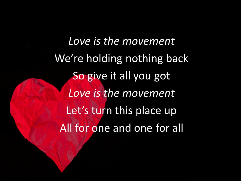 Love is the movement Were holding nothing back So give it all you got Love is the movement Lets turn this place up All for one and one for all