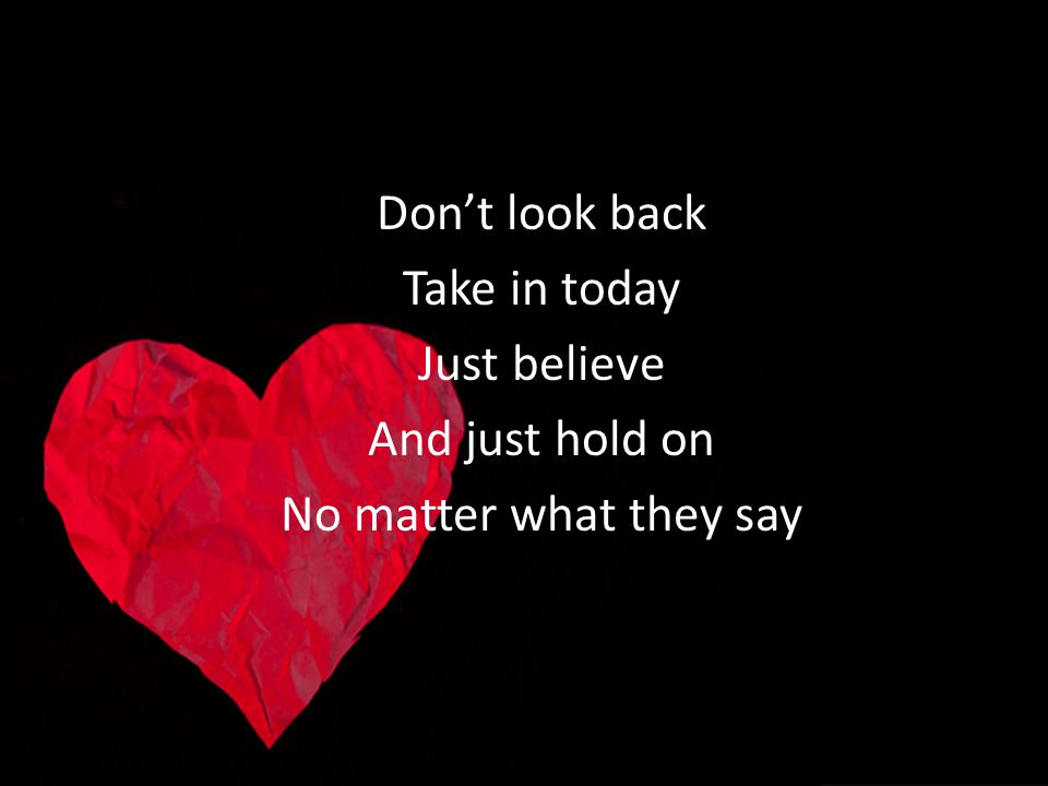 Dont look back Take in today Just believe And just hold on No matter what they say