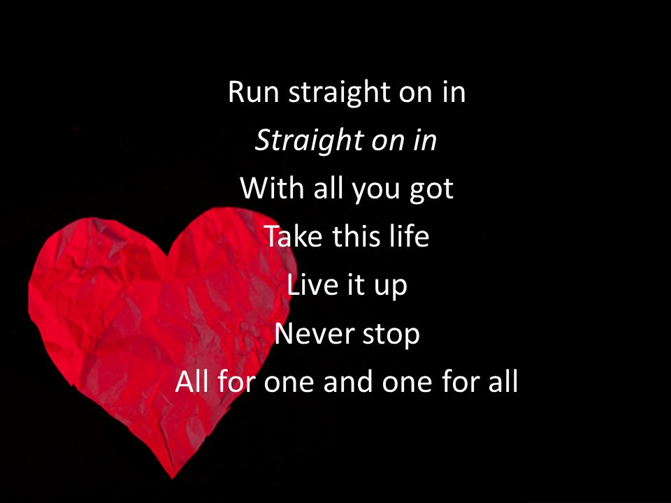 Run straight on in Straight on in With all you got Take this life Live it up Never stop All for one and one for all