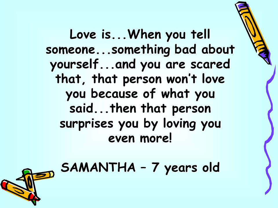 Love is...When you tell someone...something bad about yourself...and you are scared that, that person wont love you because of what you said...then that person surprises you by loving you even more.