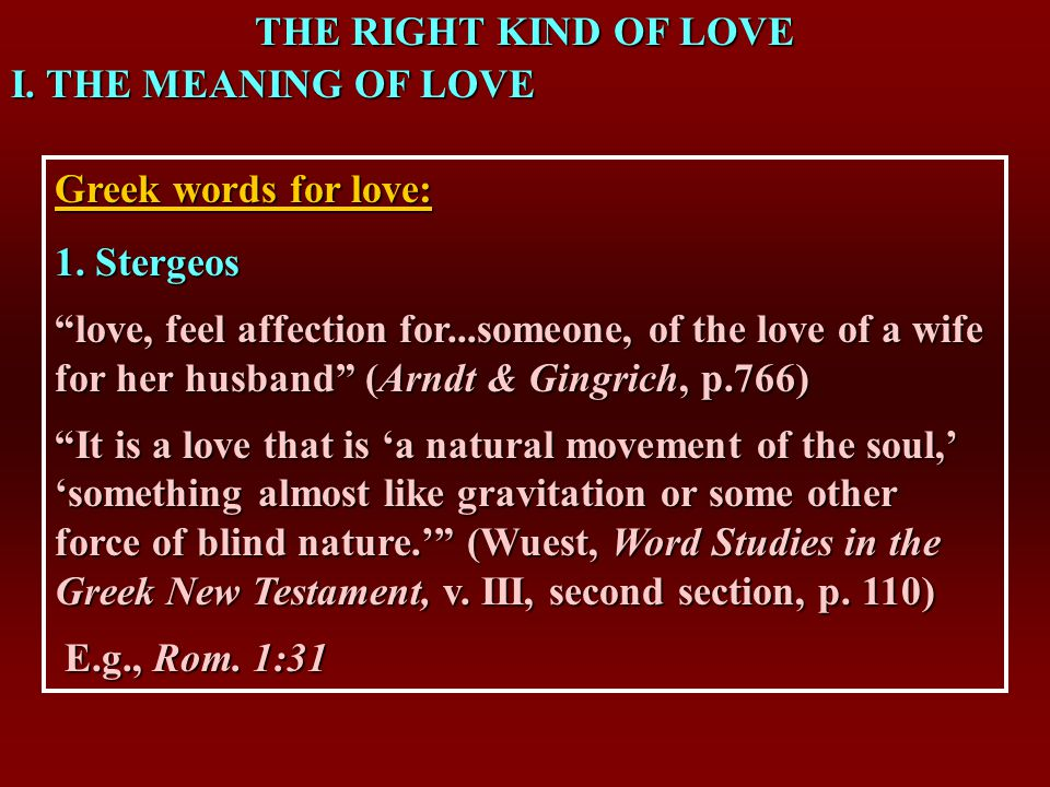 THE RIGHT KIND OF LOVE I. THE MEANING OF LOVE Greek words for love: 1.