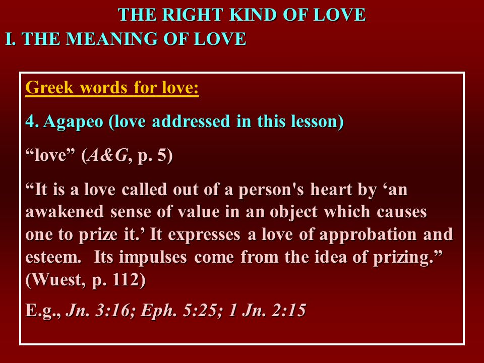 THE RIGHT KIND OF LOVE I. THE MEANING OF LOVE Greek words for love: 4.