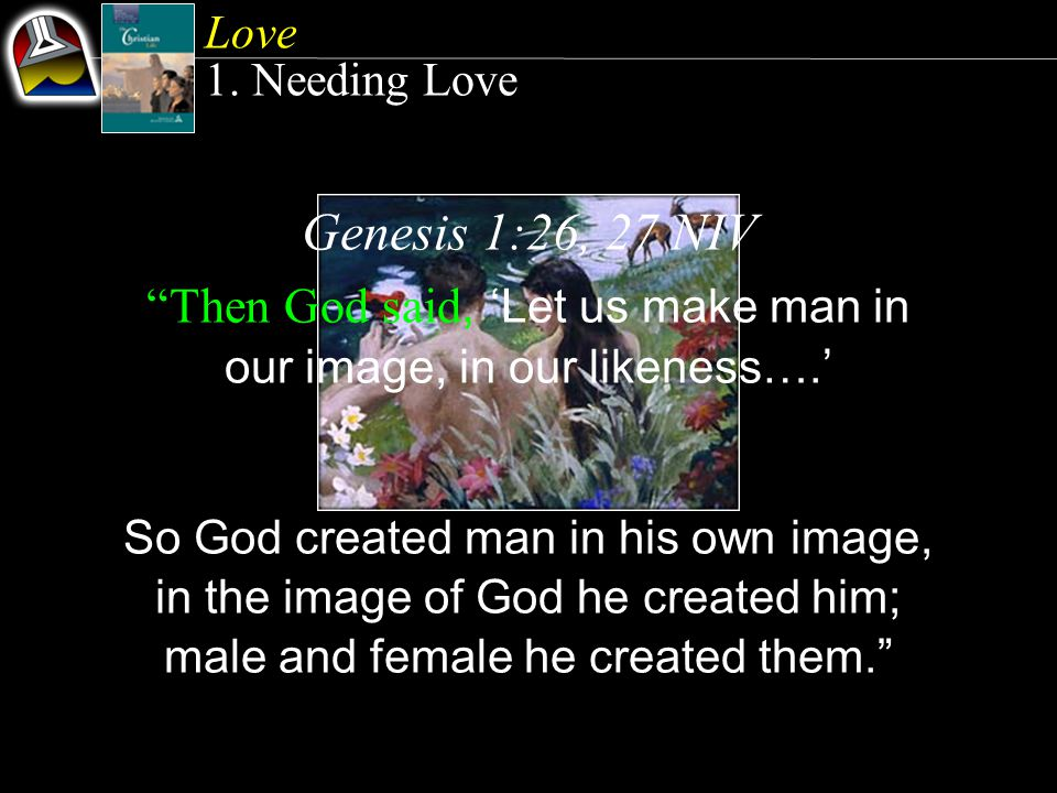 Genesis 1:26, 27 NIV Then God said, Let us make man in our image, in our likeness….