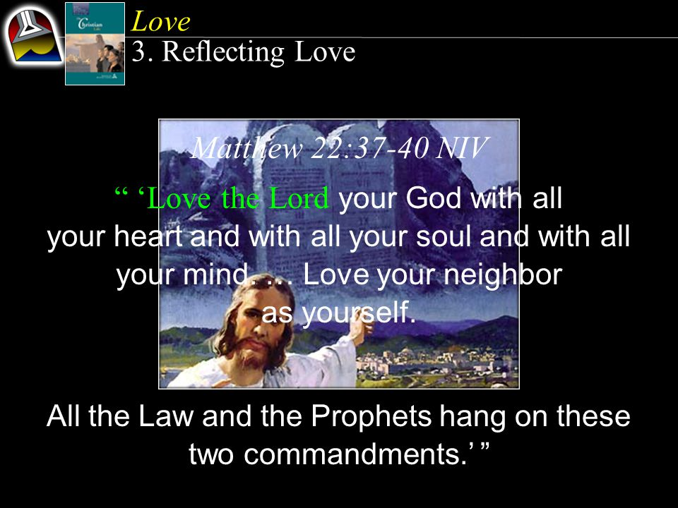 Matthew 22:37-40 NIV Love the Lord your God with all your heart and with all your soul and with all your mind.