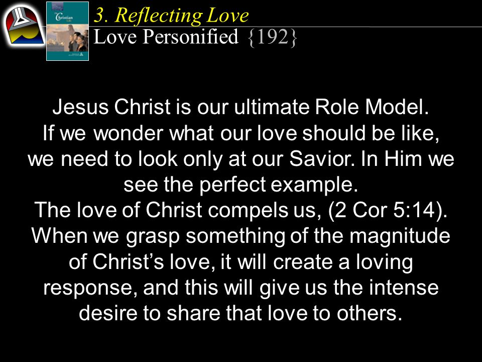 3. Reflecting Love Love Personified {192} Jesus Christ is our ultimate Role Model.