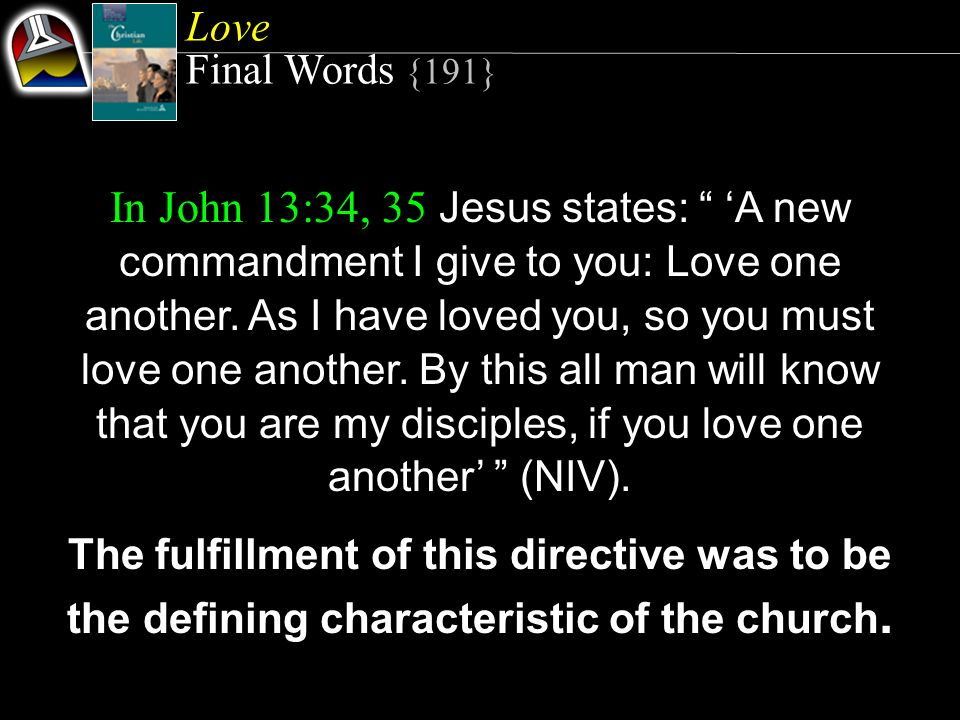 Love Final Words {191} In John 13:34, 35 Jesus states: A new commandment I give to you: Love one another.