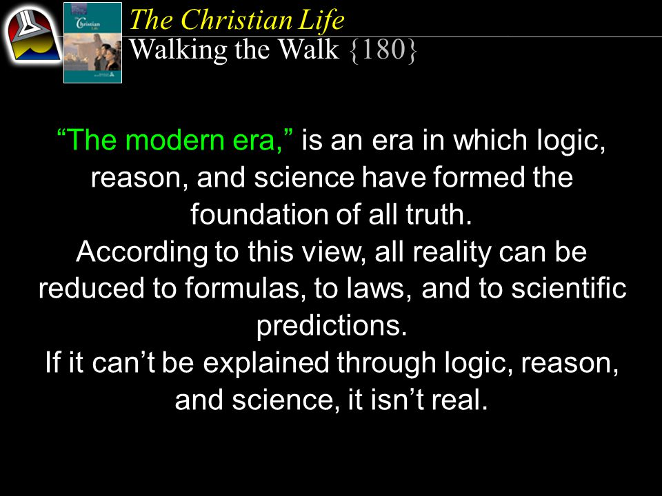 The Christian Life Walking the Walk {180} The modern era, is an era in which logic, reason, and science have formed the foundation of all truth.
