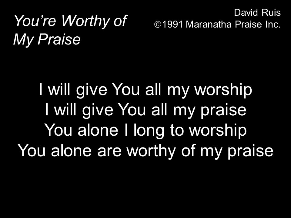 Youre Worthy of My Praise David Ruis 1991 Maranatha Praise Inc. I will give You all my worship I will give You all my praise You alone I long to worsh