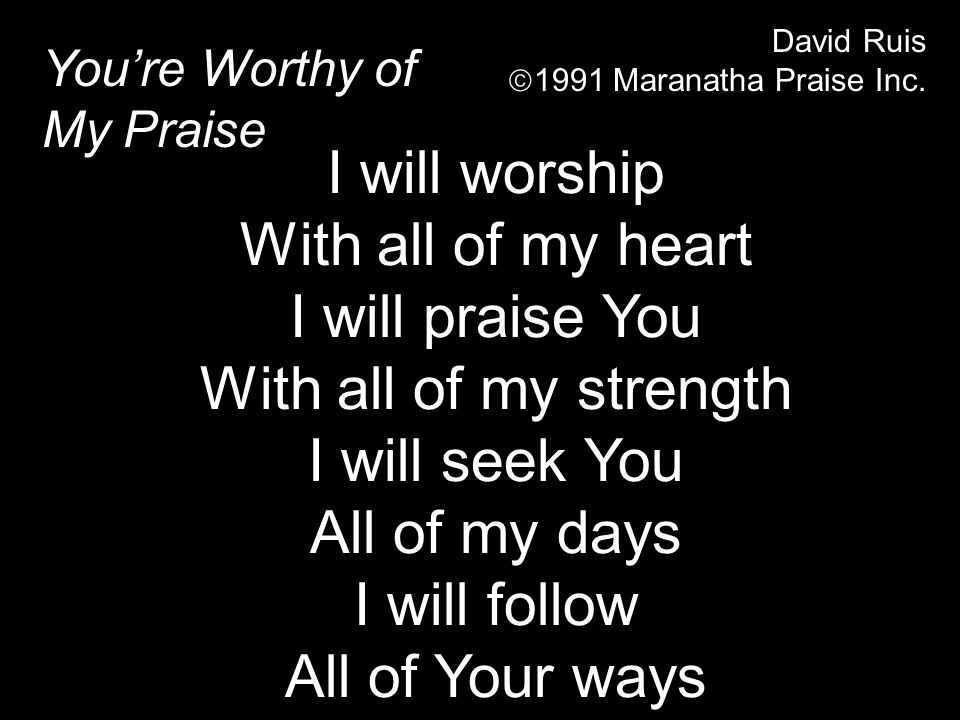 Youre Worthy of My Praise David Ruis 1991 Maranatha Praise Inc. I will worship With all of my heart I will praise You With all of my strength I will s