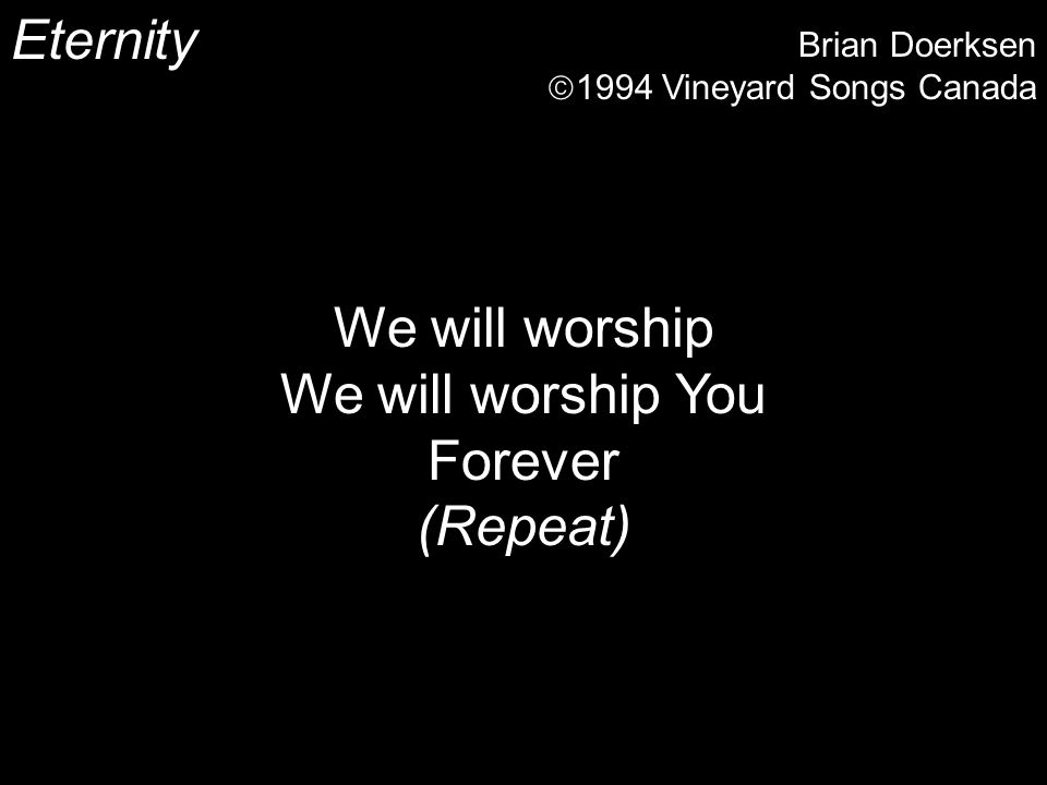 Eternity Brian Doerksen 1994 Vineyard Songs Canada We will worship We will worship You Forever (Repeat)