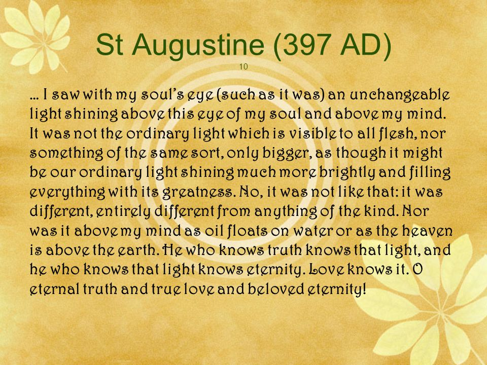 St Augustine (397 AD) 10 … I saw with my souls eye (such as it was) an unchangeable light shining above this eye of my soul and above my mind.