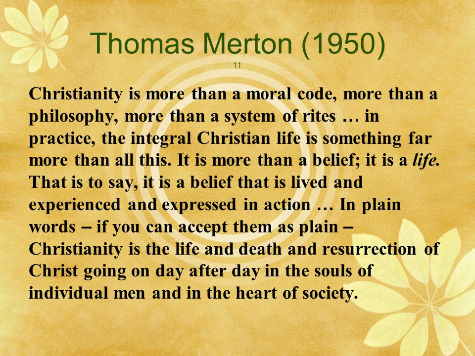 Thomas Merton (1950) 11 Christianity is more than a moral code, more than a philosophy, more than a system of rites … in practice, the integral Christian life is something far more than all this.
