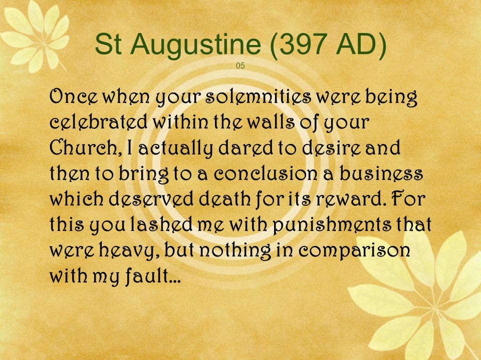 St Augustine (397 AD) 06 … But I was still closely bound by my need of woman … I lacked the strength and … because of this one thing everything else with me was in confusion; I was tired out and wasted away with gnawing anxieties, because I was compelled to put up with all sorts of things which I did not want simply because they were inseparable from that state of living with a wife to which I was utterly and entirely bound…