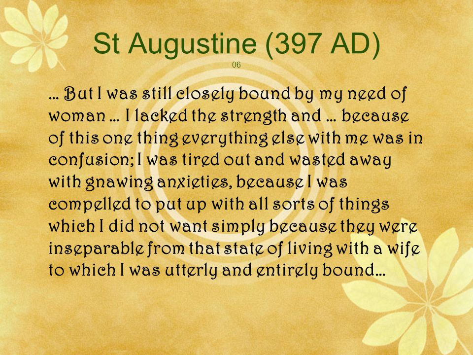 St Augustine (397 AD) 07 Toys and trifles, utter vanities had been my mistresses, and now they were holding me back, pulling me by the garment of my flesh and softly murmuring in my ear: Are you getting rid of us.