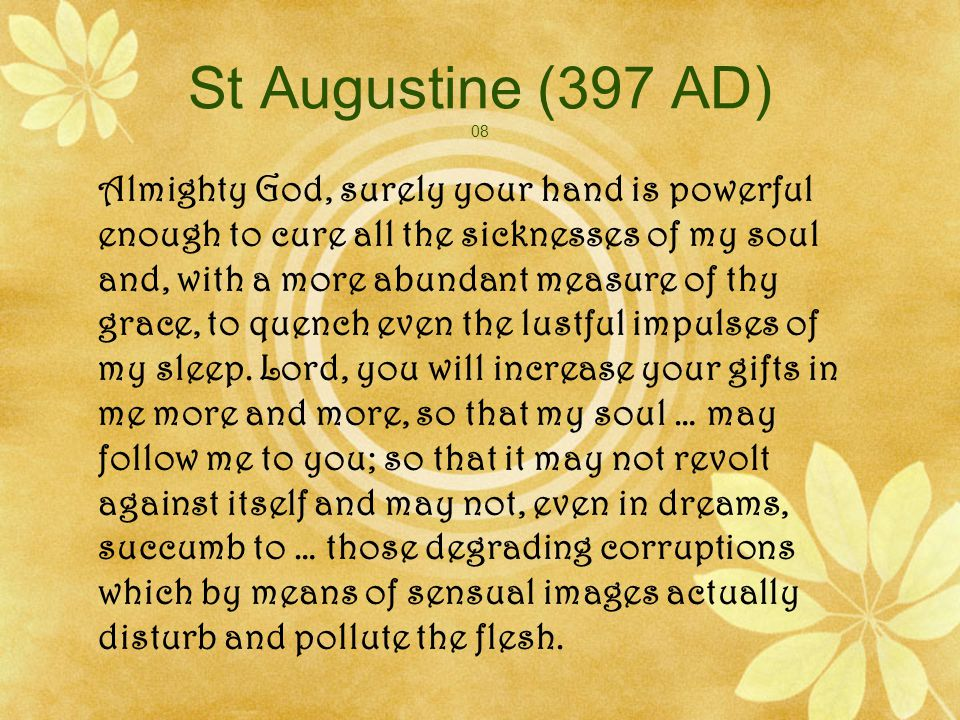 St Augustine (397 AD) 08 Almighty God, surely your hand is powerful enough to cure all the sicknesses of my soul and, with a more abundant measure of thy grace, to quench even the lustful impulses of my sleep.