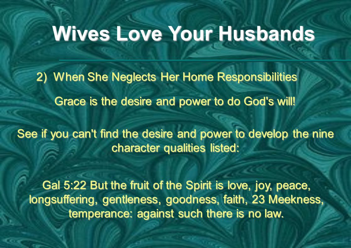 Wives Love Your Husbands 2) When She Neglects Her Home Responsibilities Grace is the desire and power to do God s will.