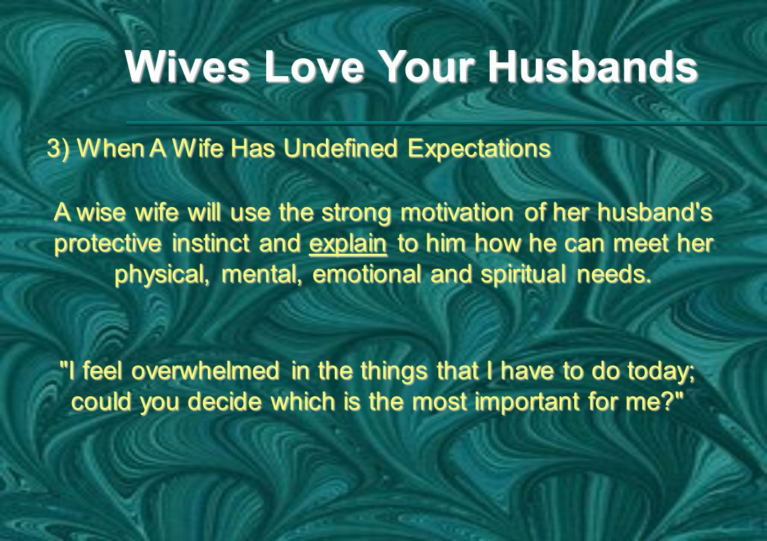 Wives Love Your Husbands 3) When A Wife Has Undefined Expectations A wise wife will use the strong motivation of her husband s protective instinct and explain to him how he can meet her physical, mental, emotional and spiritual needs.