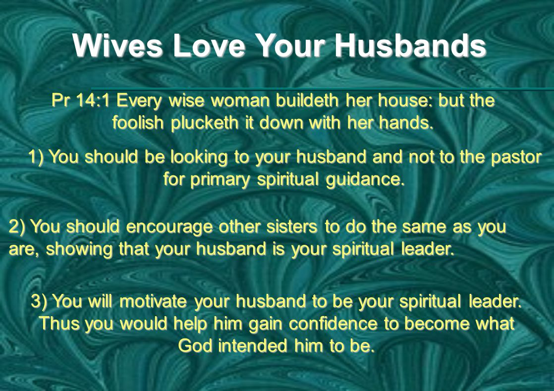 Wives Love Your Husbands Pr 14:1 Every wise woman buildeth her house: but the foolish plucketh it down with her hands.