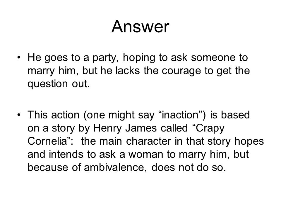 Answer He goes to a party, hoping to ask someone to marry him, but he lacks the courage to get the question out. This action (one might say inaction)