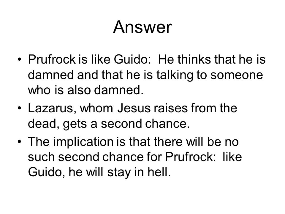Answer Prufrock is like Guido: He thinks that he is damned and that he is talking to someone who is also damned. Lazarus, whom Jesus raises from the d